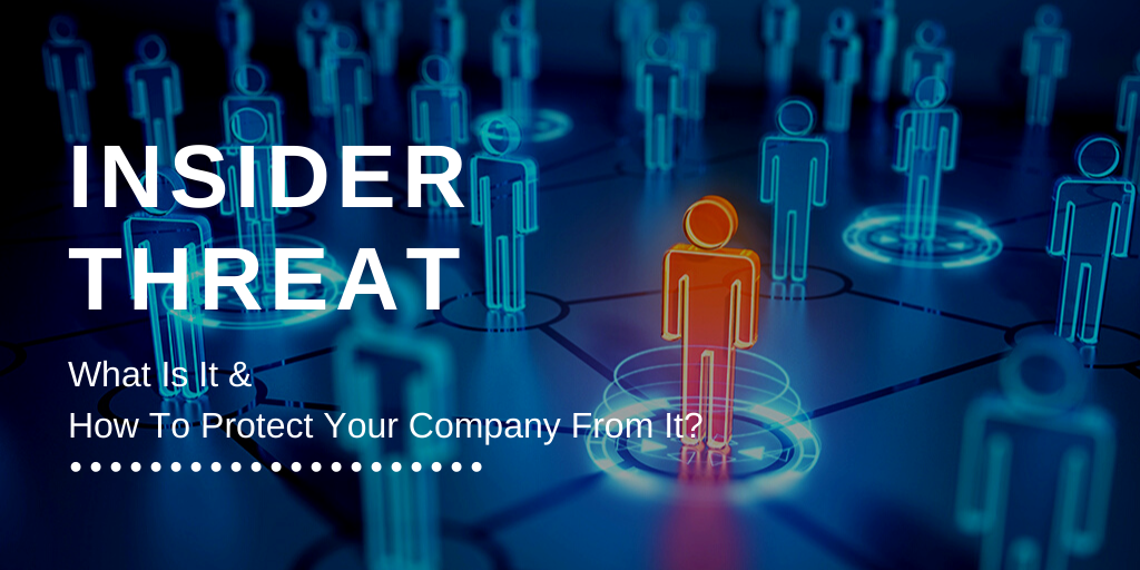 Insider Threat: What Is It And How To Protect Your Company From It