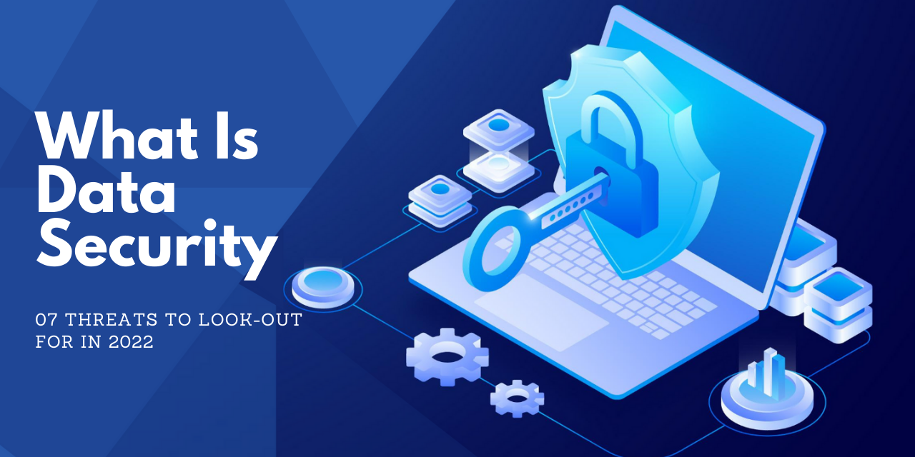 What Is Data Security | 07 Threats To Look-Out For In 2022